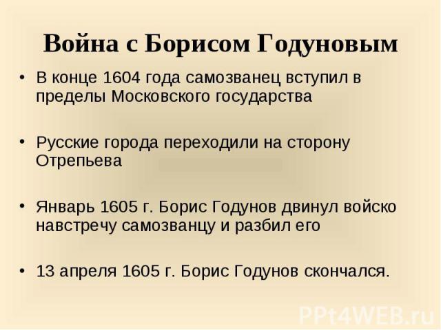 В конце 1604 года самозванец вступил в пределы Московского государства В конце 1604 года самозванец вступил в пределы Московского государства Русские города переходили на сторону Отрепьева Январь 1605 г. Борис Годунов двинул войско навстречу самозва…