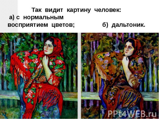 Так видит картину человек: а) с нормальнымвосприятием цветов; б) дальтоник.