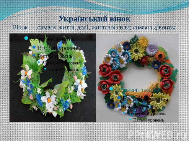 Український вінок Вінок— символ життя, долі, життєвої сили; символ дівоцтва