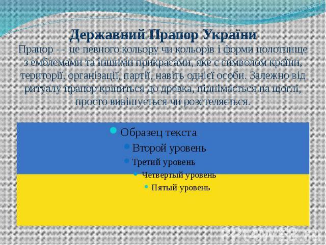 Державний Прапор України Прапор — це певного кольору чи кольорів і форми полотнище з емблемами та іншими прикрасами, яке є символом країни, території, організації, партії, навіть однієї особи. Залежно від ритуалу прапор кріпиться до древка, піднімає…