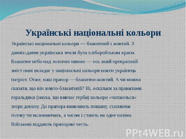 Українські національні кольори Українські національні кольори — блакитний і жовтий. З давніх-давен українська земля була хліборобським краєм. Блакитне небо над золотою нивою — ось який прекрасний зміст нині вкладає у національні кольори кожен україн…