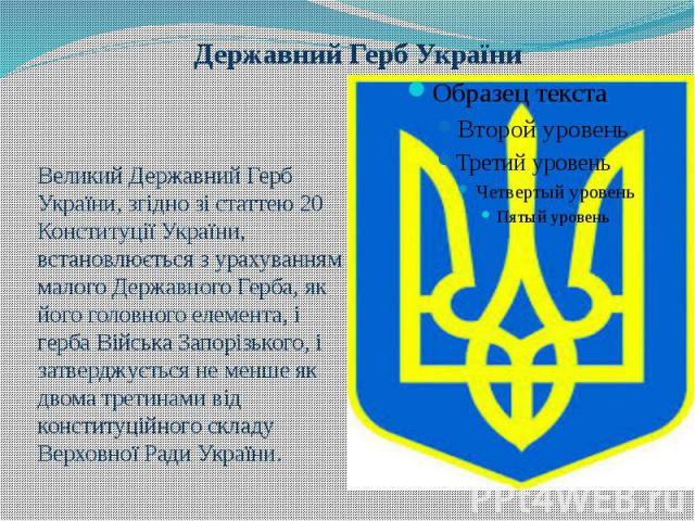 Державний Герб України Великий Державний Герб України, згідно зі статтею 20 Конституції України, встановлюється з урахуванням малого Державного Герба, як його головного елемента, і герба Війська Запорізького, і затверджується не менше як двома трети…