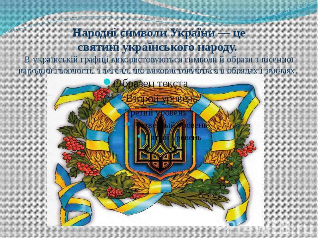 НароднісимволиУкраїни— це святиніукраїнського народу. В українськійграфіцівикористовуються символи й образи зпісенної народної творчості, злегенд, що використовуються вобрядахізвичаях.