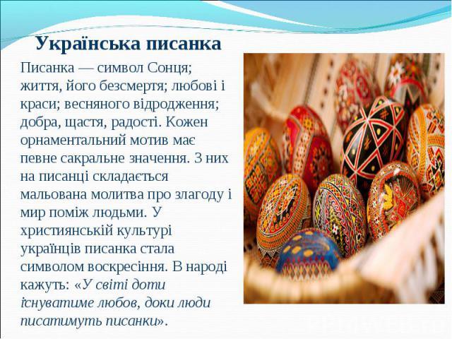 Українська писанка Українська писанка Писанка— символ Сонця; життя, його безсмертя; любові і краси; весняного відродження; добра, щастя, радості. Кожен орнаментальний мотив має певне сакральне значення. З них на писанці складається мальована м…