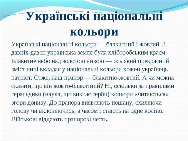 Українські національні кольори — блакитний і жовтий. З Українські національні кольори — блакитний і жовтий. З давніх-давен українська земля була хліборобським краєм. Блакитне небо над золотою нивою — ось який прекрасний зміст нині вкладає у націонал…