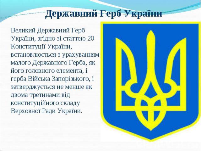 Великий Державний Герб України, згідно зі статтею 20 Конституції України, встановлюється з урахуванням малого Державного Герба, як його головного елемента, і герба Війська Запорізького, і затверджується не менше як двома третинами від конституційног…
