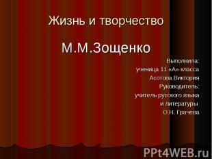 Жизнь и творчество М.М.Зощенко Выполнила:ученица 11 «А» класса Асотова Виктория
