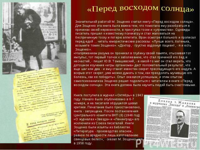 Значительной работой М. Зощенко считал книгу «Перед восходом солнца». Для Зощенко эта книга была важна тем, что помогала ему разобраться в причинах своей нервозности, в приступах тоски и «угрюмства». Однажды писатель пришел к известному психиатру и …