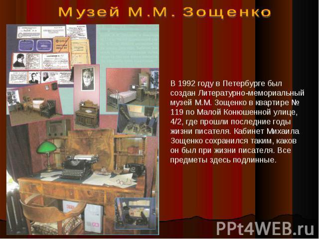 В 1992 году в Петербурге был создан Литературно-мемориальный музей М.М. Зощенко в квартире № 119 по Малой Конюшенной улице, 4/2, где прошли последние годы жизни писателя. Кабинет Михаила Зощенко сохранился таким, каков он был при жизни писателя. Все…