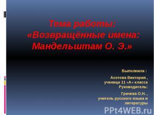 Тема работы: «Возвращённые имена: Мандельштам О. Э.» Выполнила : Асотова Виктори