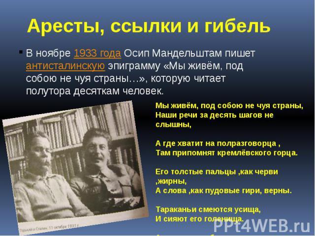В ноябре1933 годаОсип Мандельштам пишетантисталинскуюэпиграмму «Мы живём, под собою не чуя страны…»,которую читает полутора десяткам человек.
