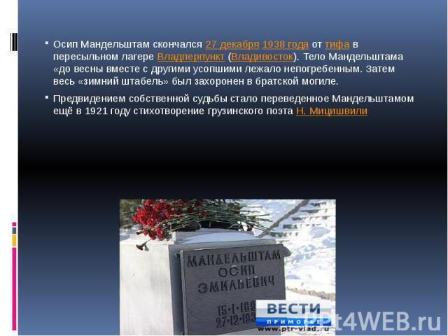Осип Мандельштам скончался27 декабря1938 годаоттифав пересыльном лагереВладперпункт(Владивосток). Тело Мандельштама «до весны вместе с другими усопшими лежало непогребенным. Затем весь «зимний штабель» был захоронен в братской могиле.Предвиде…
