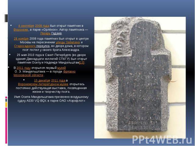 4 сентября2008 годабыл открыт памятник вВоронеже, в парке «Орлёнок». Автор памятника—Лазарь Гадаев.28 ноября2008 года памятник был открыт в центре Москвы на пересеченииулицы ЗабелинаиСтаросадского переулка, во дворе дома, в котором поэт гост…