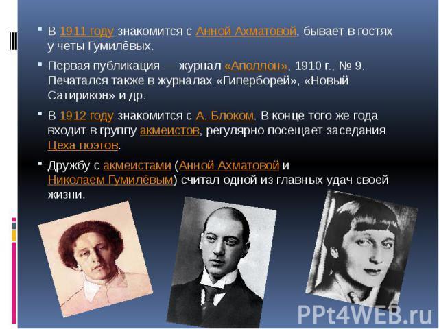 В1911 годузнакомится сАнной Ахматовой, бывает в гостях у четы Гумилёвых.Первая публикация— журнал«Аполлон», 1910г., №9. Печатался также в журналах «Гиперборей», «Новый Сатирикон» и др.В1912 годузнакомится сА. Блоком. В конце того же года в…