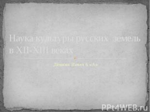 Наука культуры русских земель в XII-XIII веках Дёмкин Павел 6 «А»