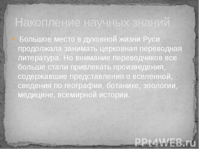 Накопление научных знаний Большое место в духовной жизни Руси продолжала занимать церковная переводная литература. Но внимание переводчиков все больше стали привлекать произведения, содержавшие представления о вселенной, сведения по географии, ботан…