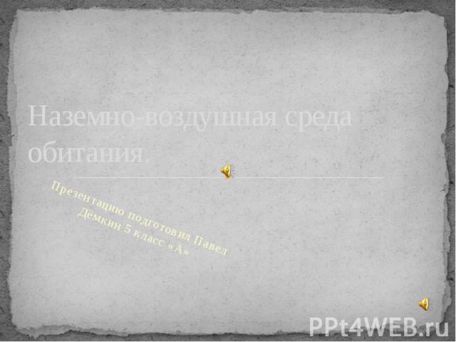 Наземно-воздушная среда обитания. Презентацию подготовил Павел Дёмкин 5 класс «А»