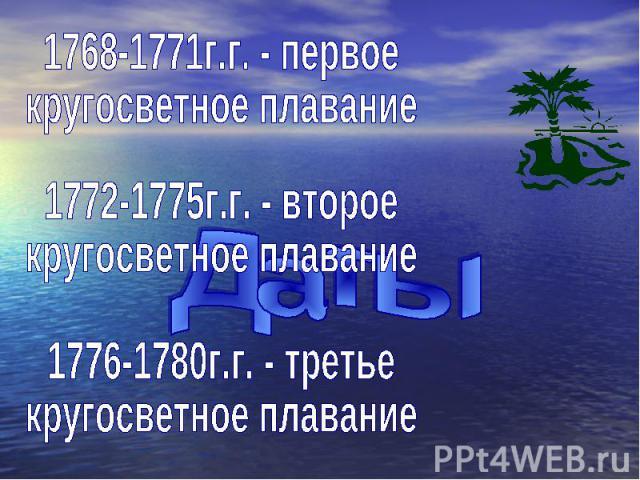 1768-1771г.г. - первое кругосветное плавание 1772-1775г.г. - второе кругосветное плавание 1776-1780г.г. - третье кругосветное плавание