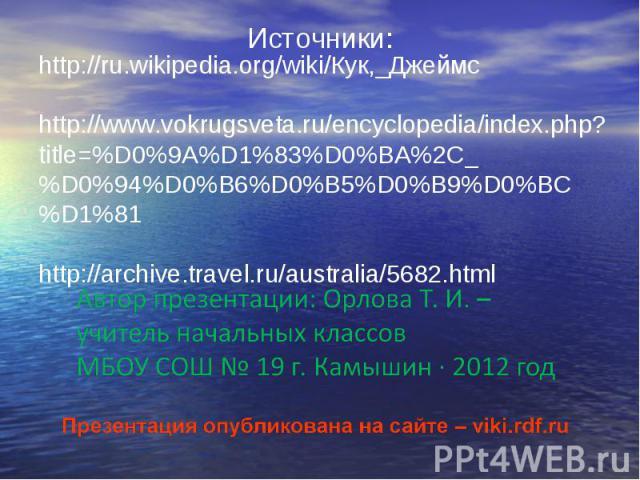 Источники: http://ru.wikipedia.org/wiki/Кук,_Джеймсhttp://www.vokrugsveta.ru/encyclopedia/index.php?title=%D0%9A%D1%83%D0%BA%2C_%D0%94%D0%B6%D0%B5%D0%B9%D0%BC%D1%81 http://archive.travel.ru/australia/5682.html