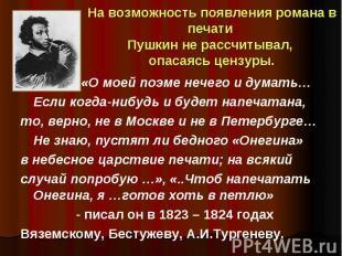 На возможность появления романа в печати Пушкин не рассчитывал, опасаясь цензуры