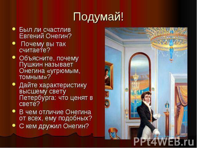 Подумай! Был ли счастлив Евгений Онегин? Почему вы так считаете? Объясните, почему Пушкин называет Онегина «угрюмым, томным»? Дайте характеристику высшему свету Петербурга: что ценят в свете? В чем отличие Онегина от всех, ему подобных? С кем дружил…