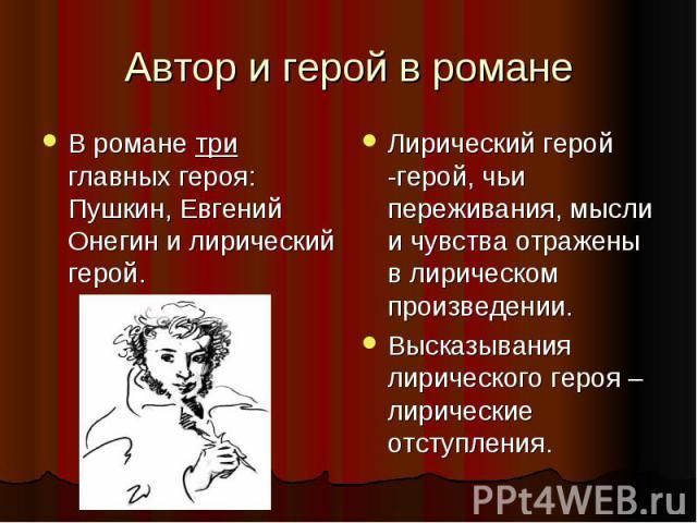 Автор и герой в романе В романе три главных героя: Пушкин, Евгений Онегин и лирический герой.