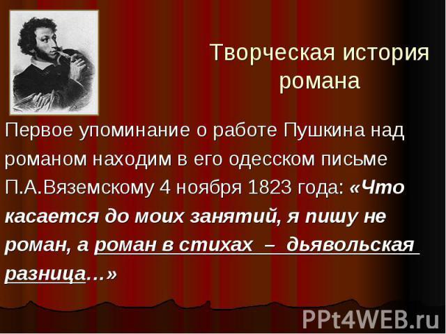 Творческая история романа Первое упоминание о работе Пушкина над романом находим в его одесском письме П.А.Вяземскому 4 ноября 1823 года: «Что касается до моих занятий, я пишу не роман, а роман в стихах – дьявольская разница…»