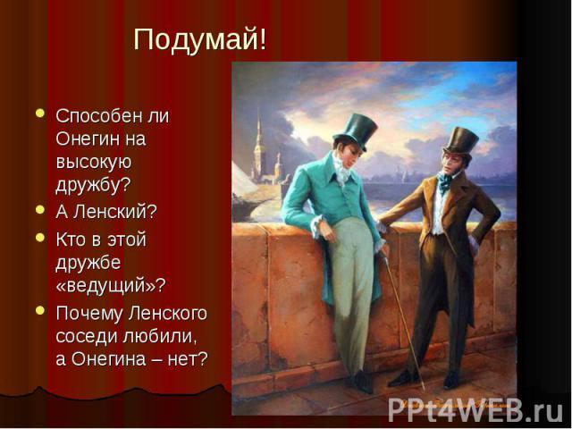 Подумай! Способен ли Онегин на высокую дружбу? А Ленский? Кто в этой дружбе «ведущий»? Почему Ленского соседи любили, а Онегина – нет?
