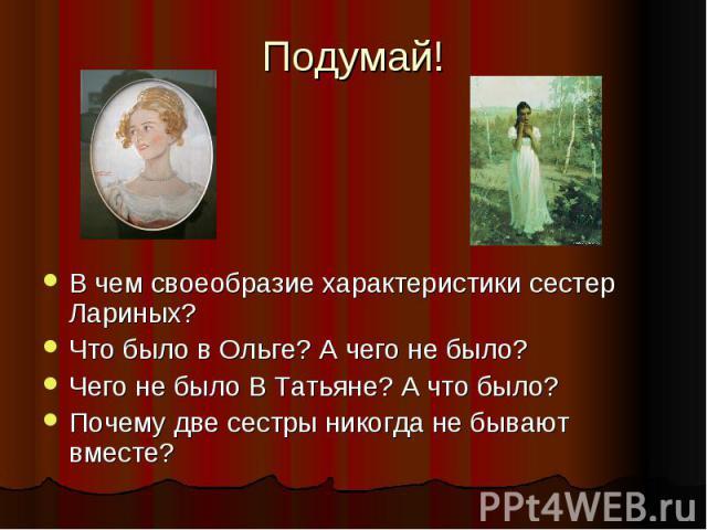 Подумай! В чем своеобразие характеристики сестер Лариных? Что было в Ольге? А чего не было? Чего не было В Татьяне? А что было? Почему две сестры никогда не бывают вместе?