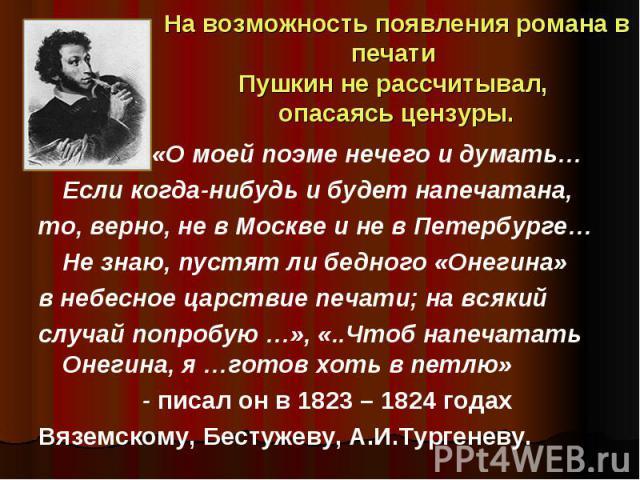 На возможность появления романа в печати Пушкин не рассчитывал, опасаясь цензуры. «О моей поэме нечего и думать… Если когда-нибудь и будет напечатана, то, верно, не в Москве и не в Петербурге… Не знаю, пустят ли бедного «Онегина» в небесное царствие…