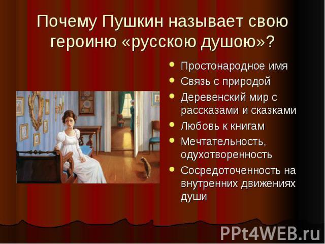 Почему Пушкин называет свою героиню «русскою душою»? Простонародное имя Связь с природой Деревенский мир с рассказами и сказками Любовь к книгам Мечтательность, одухотворенность Сосредоточенность на внутренних движениях души