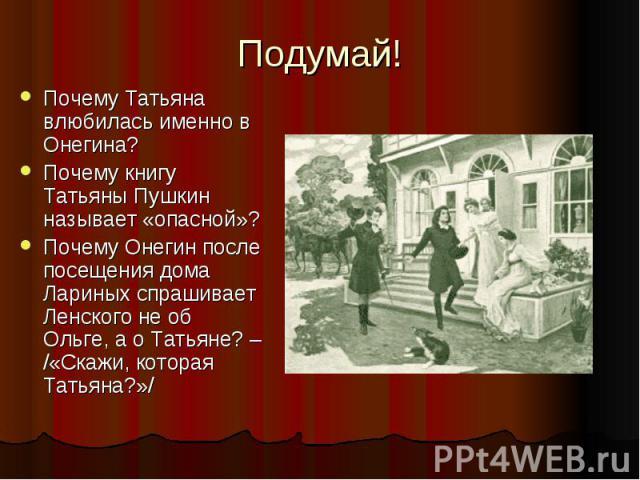 Подумай! Почему Татьяна влюбилась именно в Онегина? Почему книгу Татьяны Пушкин называет «опасной»? Почему Онегин после посещения дома Лариных спрашивает Ленского не об Ольге, а о Татьяне? – /«Скажи, которая Татьяна?»/