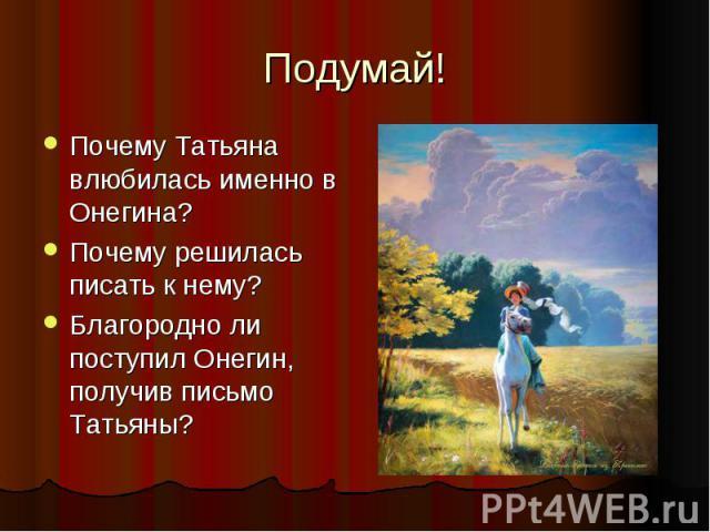 Подумай! Почему Татьяна влюбилась именно в Онегина? Почему решилась писать к нему? Благородно ли поступил Онегин, получив письмо Татьяны?
