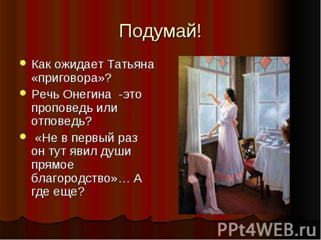 Подумай! Как ожидает Татьяна «приговора»? Речь Онегина -это проповедь или отповедь? «Не в первый раз он тут явил души прямое благородство»… А где еще?
