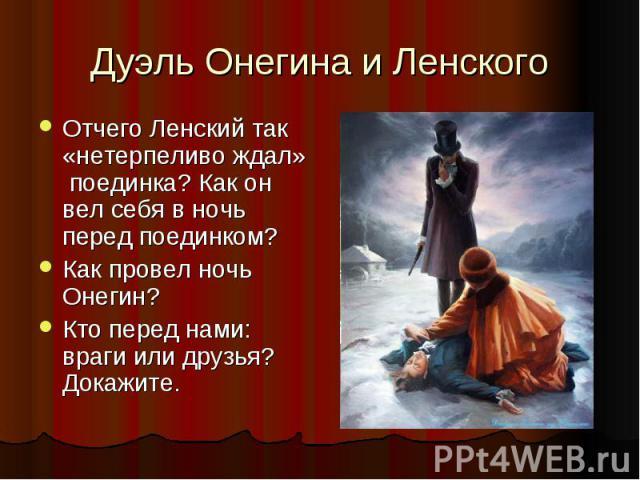 Дуэль Онегина и Ленского Отчего Ленский так «нетерпеливо ждал» поединка? Как он вел себя в ночь перед поединком? Как провел ночь Онегин? Кто перед нами: враги или друзья? Докажите.