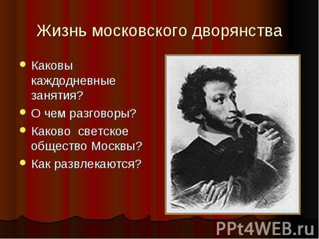 Жизнь московского дворянства Каковы каждодневные занятия? О чем разговоры? Каково светское общество Москвы? Как развлекаются?