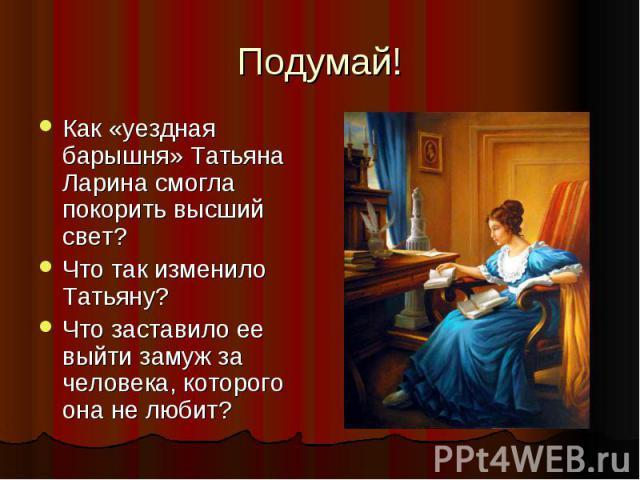Подумай! Как «уездная барышня» Татьяна Ларина смогла покорить высший свет? Что так изменило Татьяну? Что заставило ее выйти замуж за человека, которого она не любит?