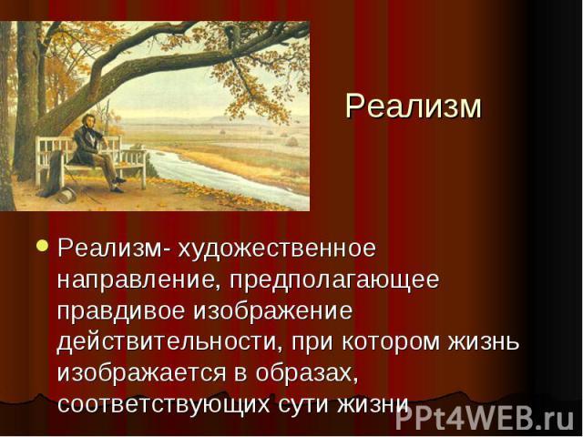 Реализм Реализм- художественное направление, предполагающее правдивое изображение действительности, при котором жизнь изображается в образах, соответствующих сути жизни