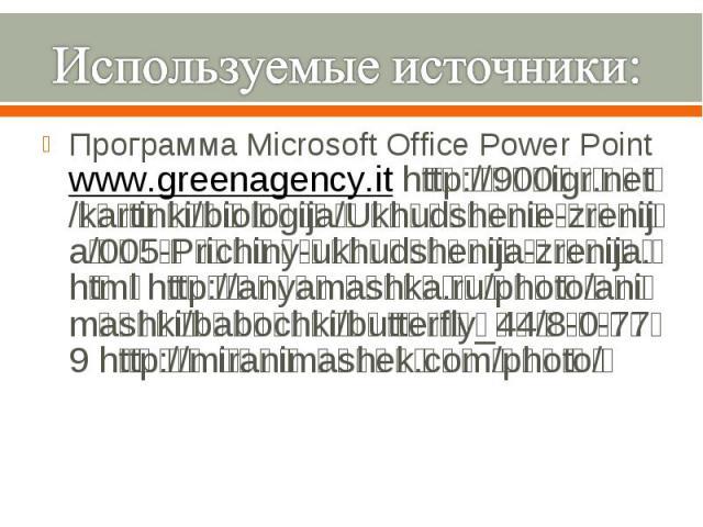 Используемые источники: Программа Microsoft Office Power Point www.greenagency.it http://900igr.net/kartinki/biologija/Ukhudshenie-zrenija/005-Prichiny-ukhudshenija-zrenija.html http://anyamashka.ru/photo/animashki/babochki/butterfly_44/8-0-779 http…