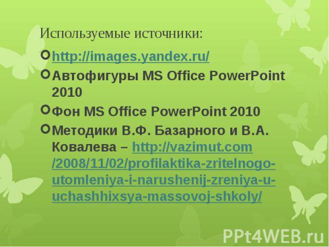 Используемые источники: http://images.yandex.ru/Автофигуры MS Office PowerPoint 2010Фон MS Office PowerPoint 2010Методики В.Ф. Базарного и В.А. Ковалева – http://vazimut.com/2008/11/02/profilaktika-zritelnogo-utomleniya-i-narushenij-zreniya-u-uchash…