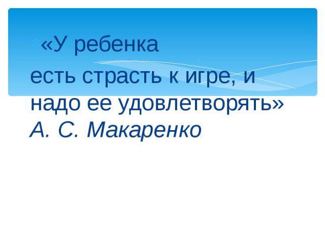 «У ребенка есть страсть к игре, и надо ее удовлетворять»А. С. Макаренко