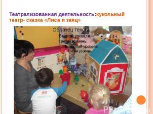 Театрализованная деятельность:кукольный театр- сказка «Лиса и заяц»
