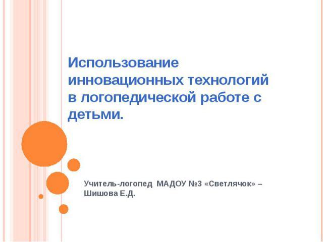 Использование инновационных технологий в логопедической работе с детьми.Учитель-логопед МАДОУ №3 «Светлячок» –Шишова Е.Д.