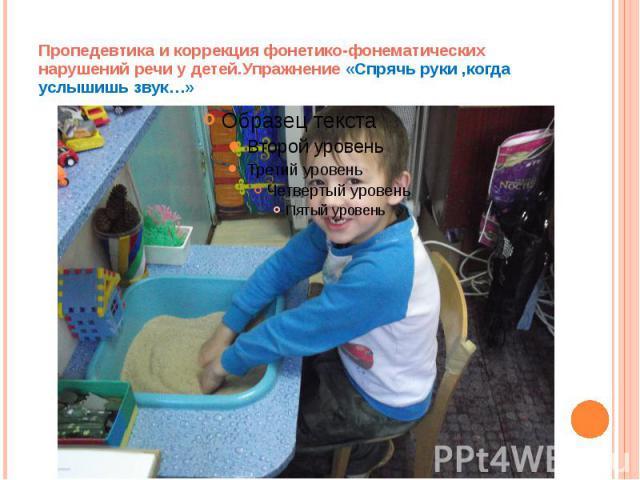 Пропедевтика и коррекция фонетико-фонематических нарушений речи у детей.Упражнение «Спрячь руки ,когда услышишь звук…»