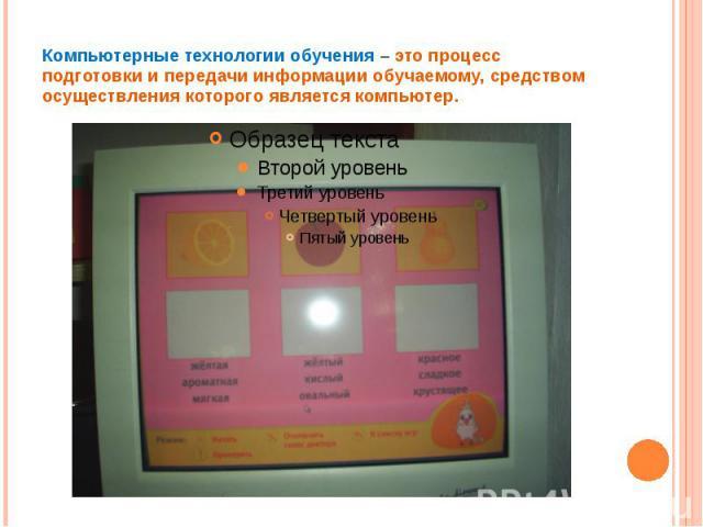 Компьютерные технологии обучения – это процесс подготовки и передачи информации обучаемому, средством осуществления которого является компьютер.
