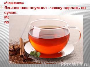 «Чашечка»Язычок наш поумнел - чашку сделать он сумел.Можно чай туда налить и с к