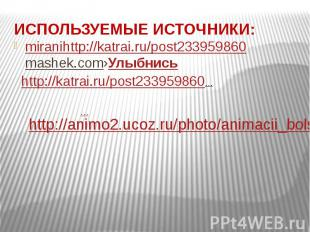 ИСПОЛЬЗУЕМЫЕ ИСТОЧНИКИ: miranihttp://katrai.ru/post233959860mashek.com›Улыбнись