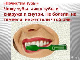 «Почистим зубы»Чищу зубы, чищу зубы и снаружи и снутри. Не болели, не темнели, н