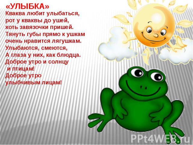 «УЛЫБКА»Кваква любит улыбаться, рот у кваквы до ушей, хоть завязочки пришей.Тянуть губы прямо к ушкам очень нравится лягушкам.Улыбаются, смеются,А глаза у них, как блюдца.Доброе утро и солнцу и птицам!Доброе утро улыбчивым лицам!