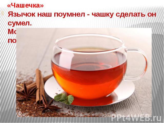 «Чашечка»Язычок наш поумнел - чашку сделать он сумел.Можно чай туда налить и с конфетами попить.